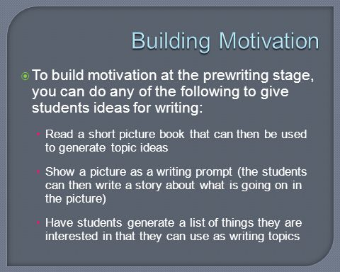 Building Motivation To build motivation at the prewriting stage, you can do any of the following to give students ideas for writing: