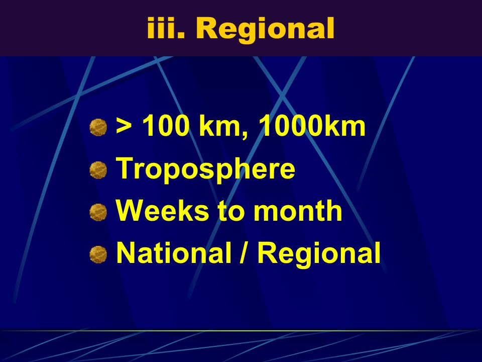 iii. Regional > 100 km, 1000km Troposphere Weeks to month National / Regional