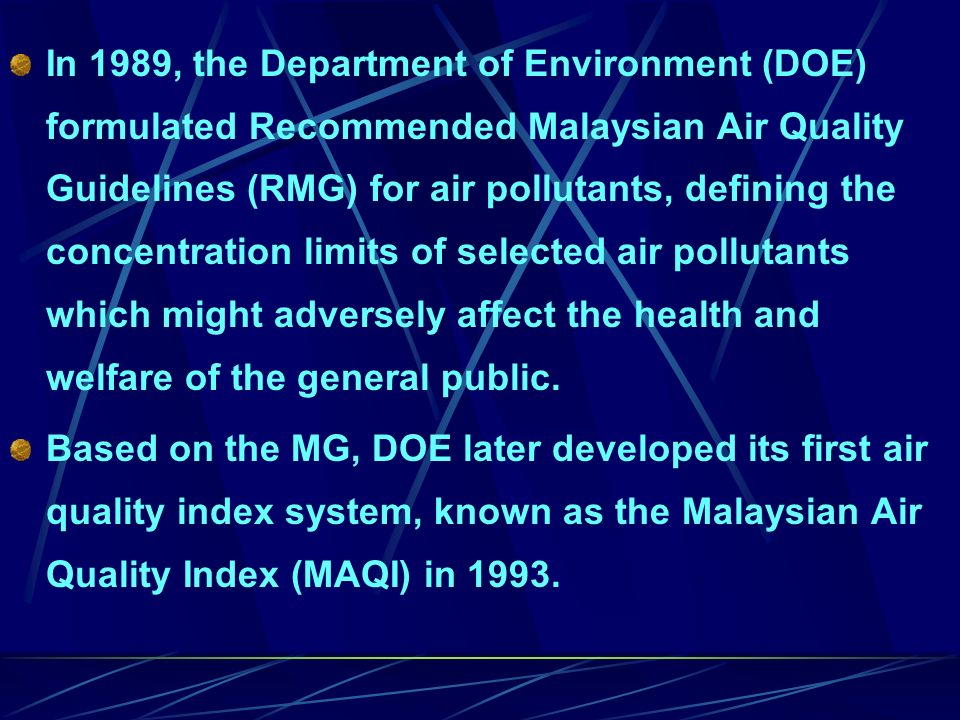 In 1989, the Department of Environment (DOE) formulated Recommended Malaysian Air Quality Guidelines (RMG) for air pollutants, defining the concentration limits of selected air pollutants which might adversely affect the health and welfare of the general public.