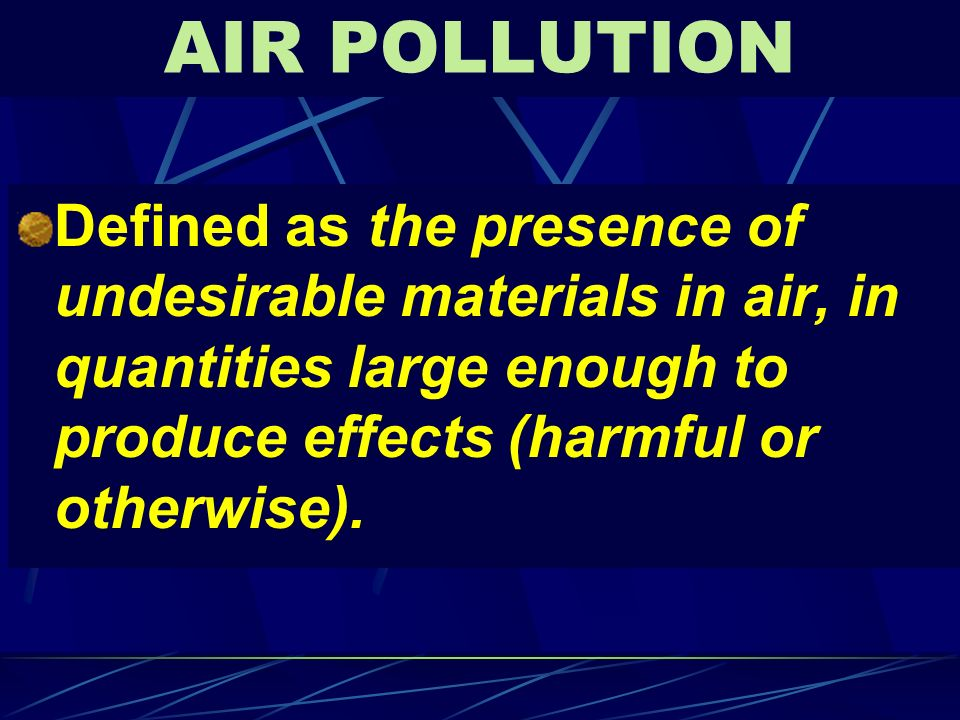 AIR POLLUTION Defined as the presence of undesirable materials in air, in quantities large enough to produce effects (harmful or otherwise).