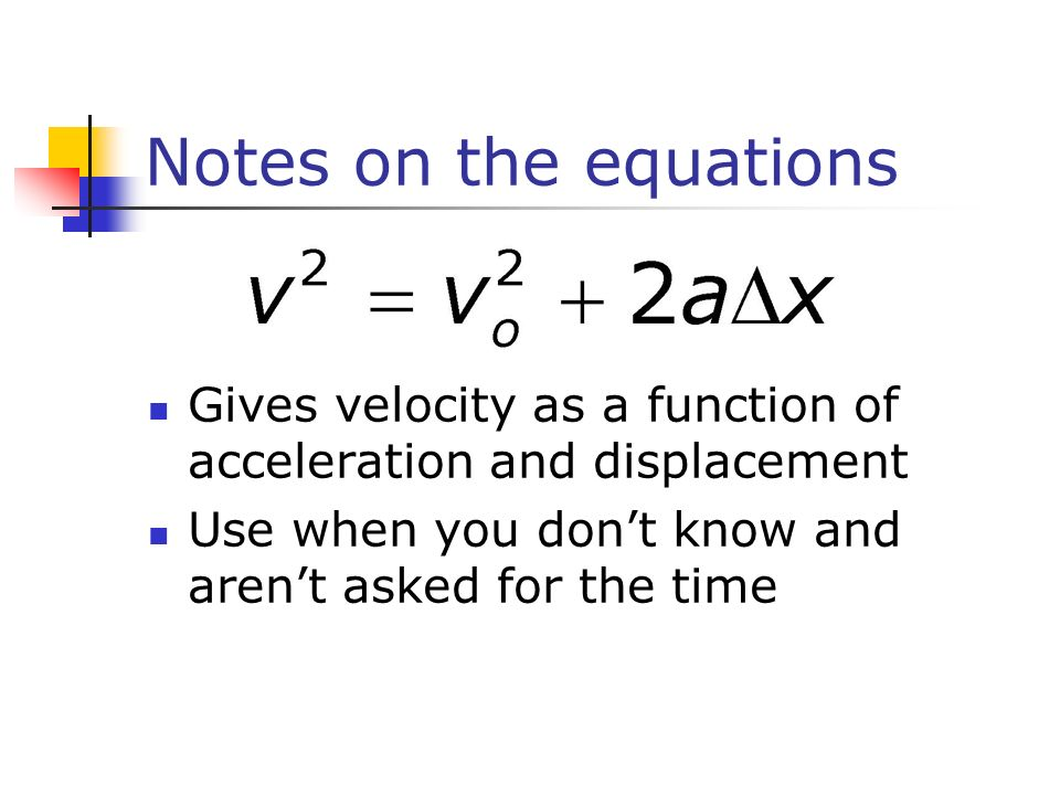 Notes on the equations Gives velocity as a function of acceleration and displacement.