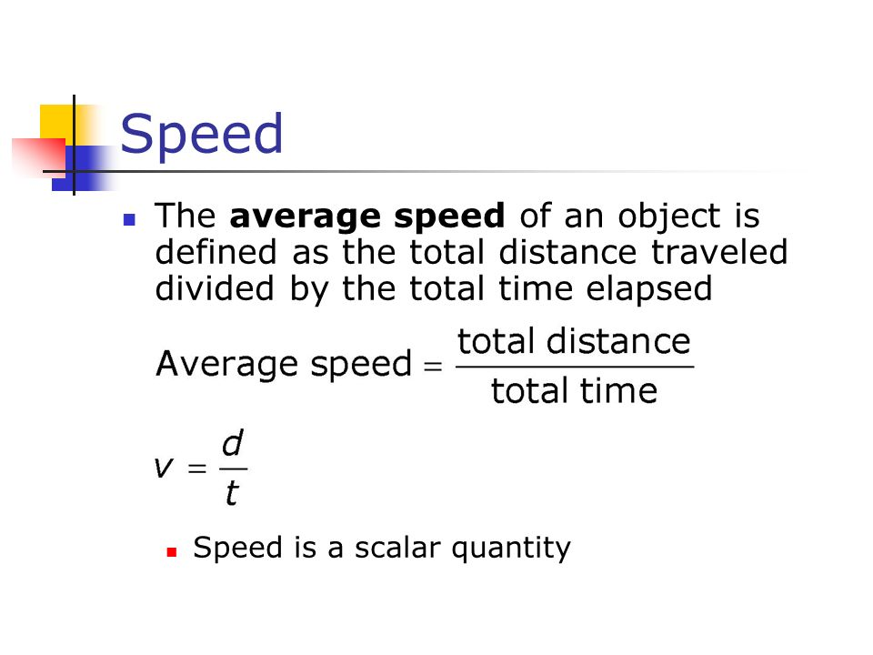 Speed The average speed of an object is defined as the total distance traveled divided by the total time elapsed.