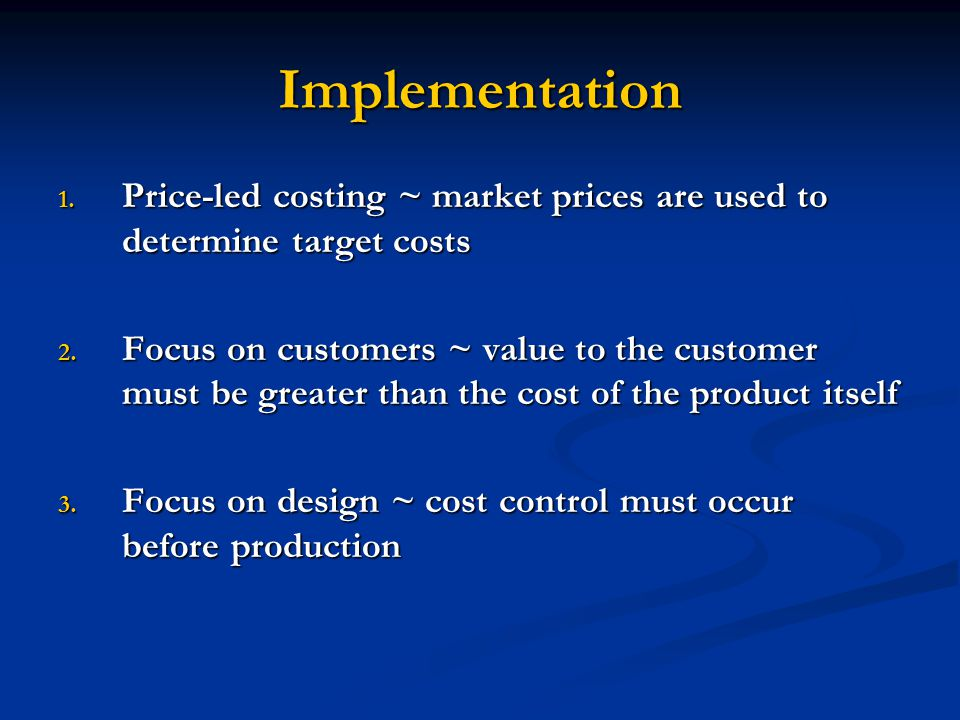 Implementation Price-led costing ~ market prices are used to determine target costs.