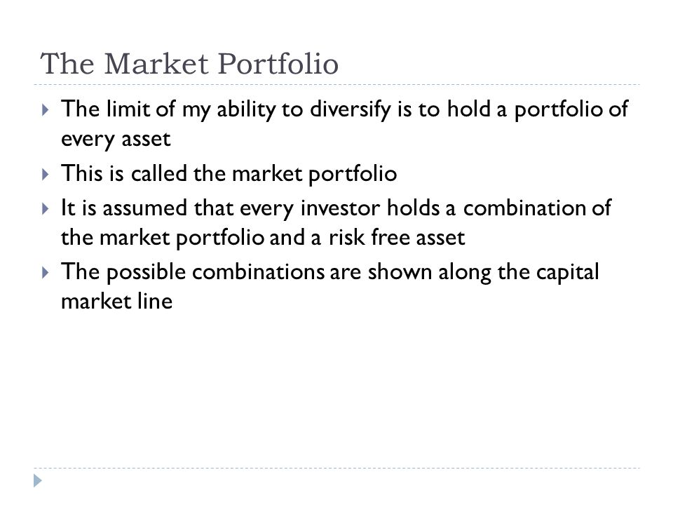 The Market Portfolio The limit of my ability to diversify is to hold a portfolio of every asset. This is called the market portfolio.