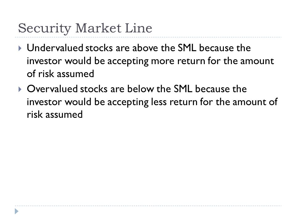 Security Market Line Undervalued stocks are above the SML because the investor would be accepting more return for the amount of risk assumed.