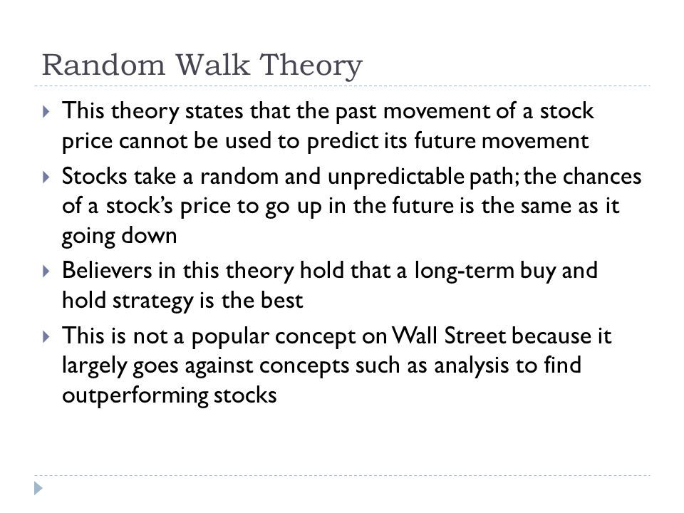 Random Walk Theory This theory states that the past movement of a stock price cannot be used to predict its future movement.