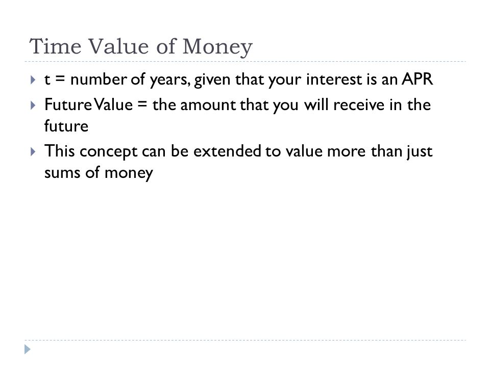 Time Value of Money t = number of years, given that your interest is an APR. Future Value = the amount that you will receive in the future.