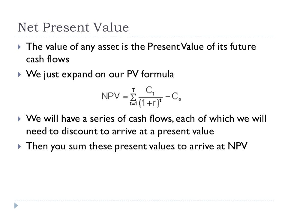 Net Present Value The value of any asset is the Present Value of its future cash flows. We just expand on our PV formula.