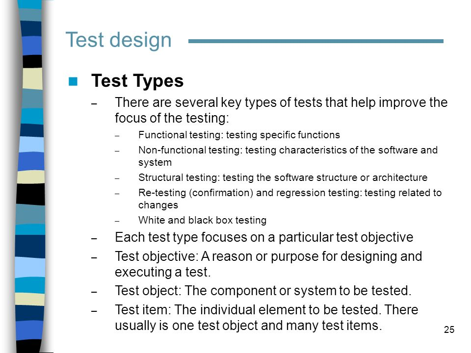 Test design Test Types. There are several key types of tests that help improve the focus of the testing:
