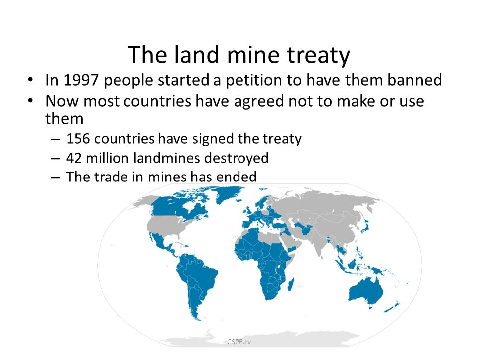 The land mine treaty In 1997 people started a petition to have them banned. Now most countries have agreed not to make or use them.