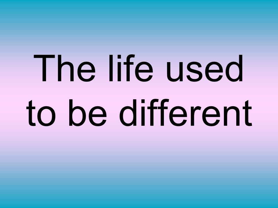 The life used to be different