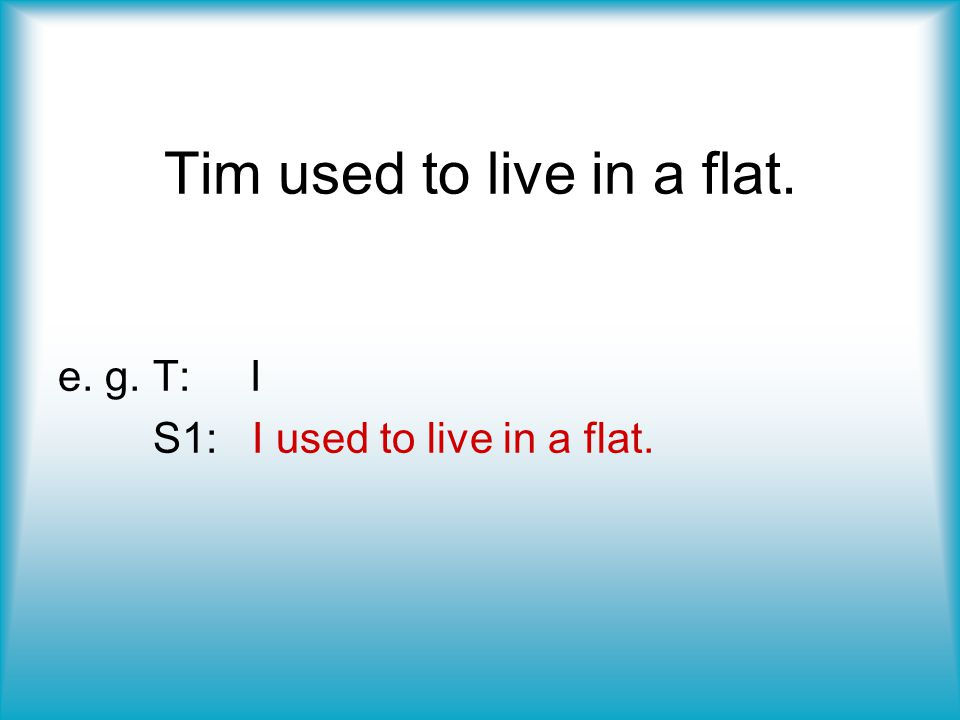 Tim used to live in a flat.