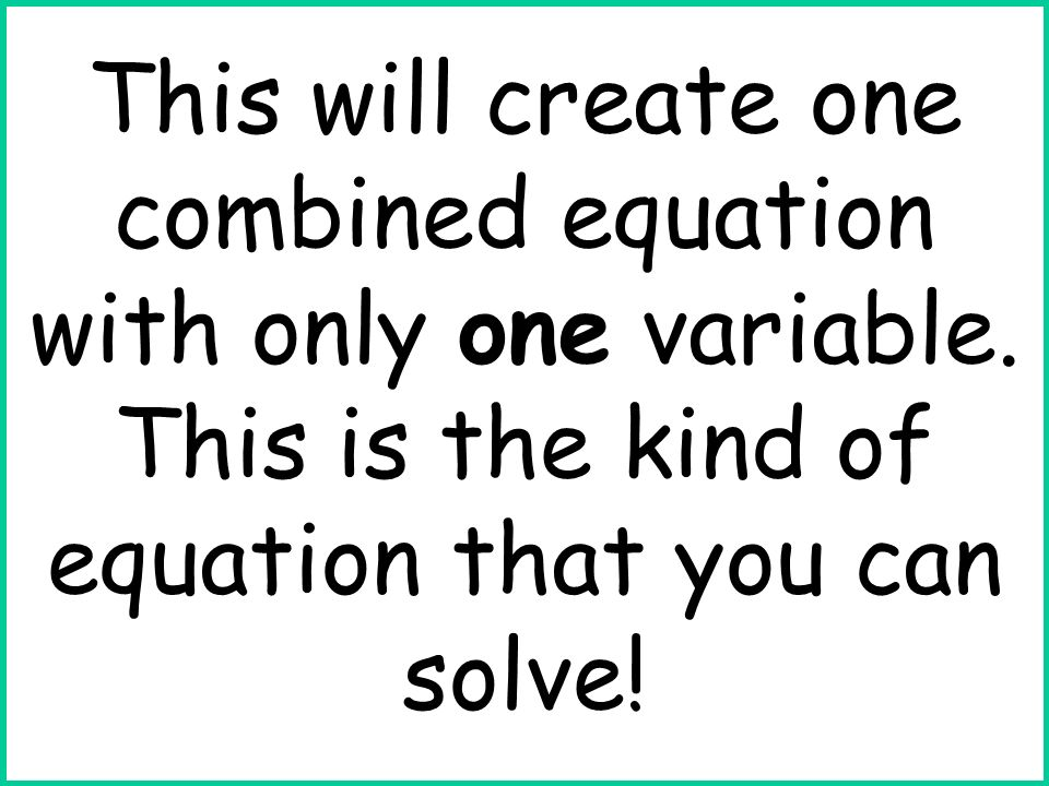 This will create one combined equation with only one variable