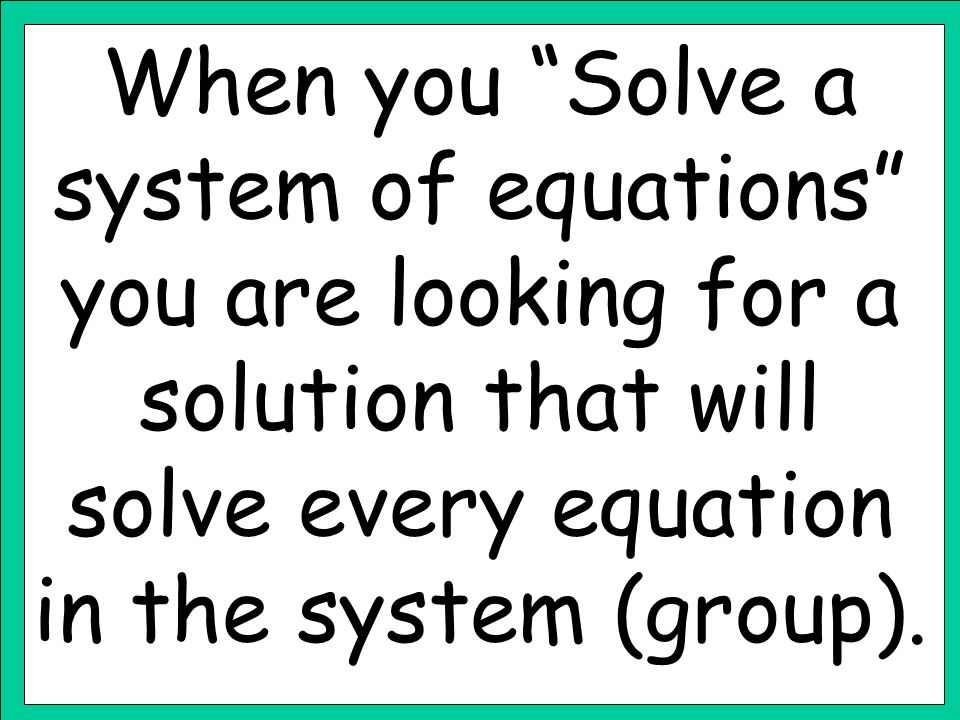 When you Solve a system of equations you are looking for a solution that will solve every equation in the system (group).