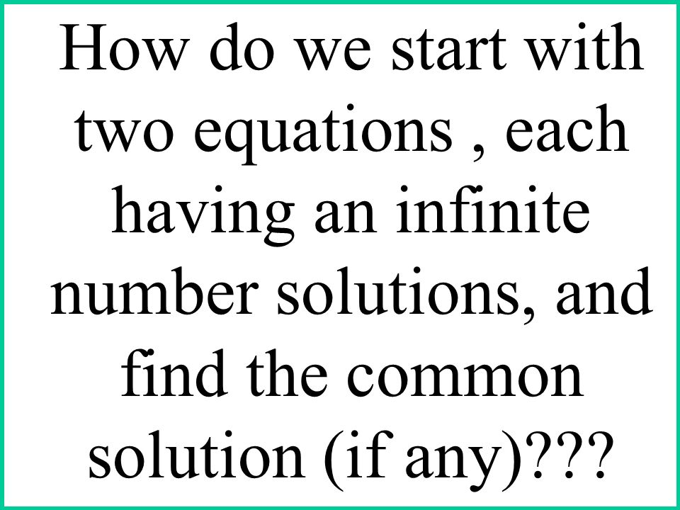 How do we start with two equations , each having an infinite number solutions, and find the common solution (if any)