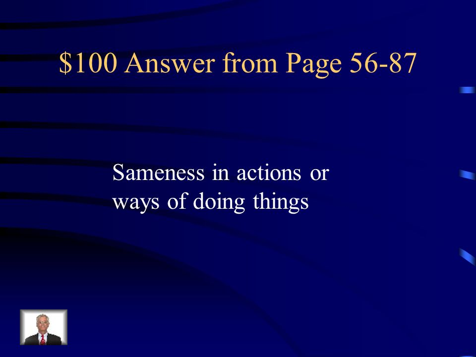 $100 Answer from Page 56-87 Sameness in actions or ways of doing things