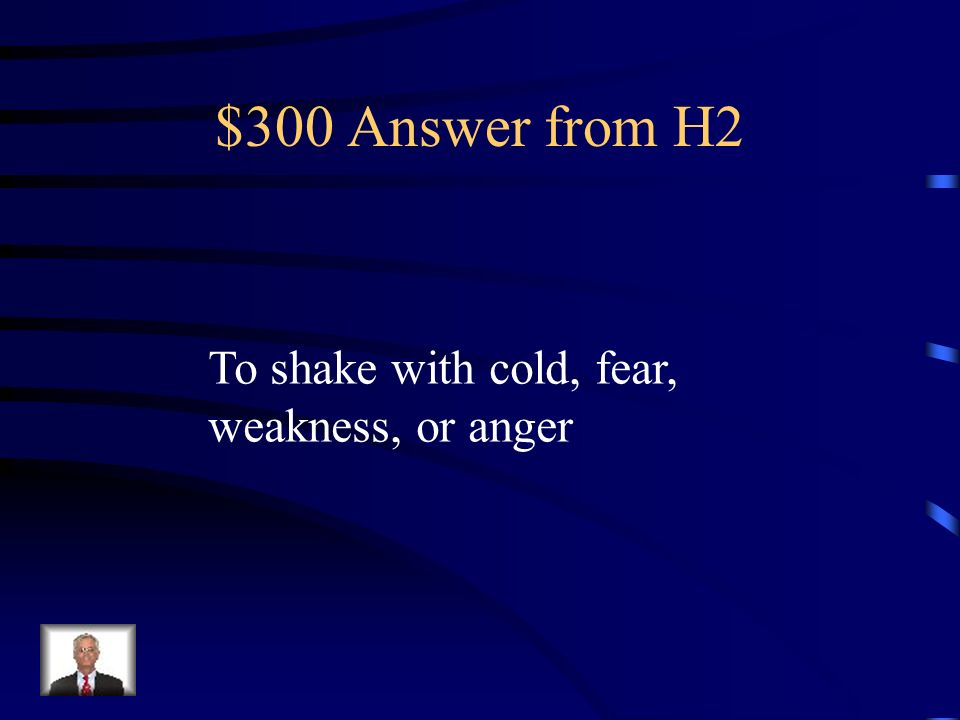 $300 Answer from H2 To shake with cold, fear, weakness, or anger