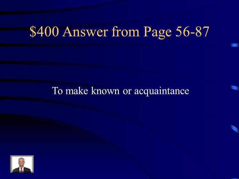 $400 Answer from Page 56-87 To make known or acquaintance