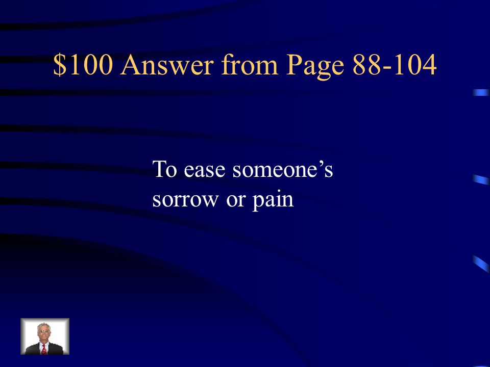 $100 Answer from Page 88-104 To ease someone's sorrow or pain