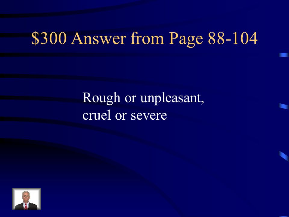 $300 Answer from Page 88-104 Rough or unpleasant, cruel or severe
