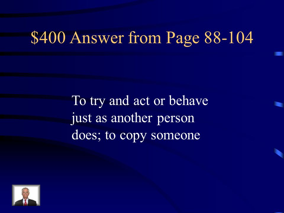 $400 Answer from Page 88-104 To try and act or behave just as another person does; to copy someone