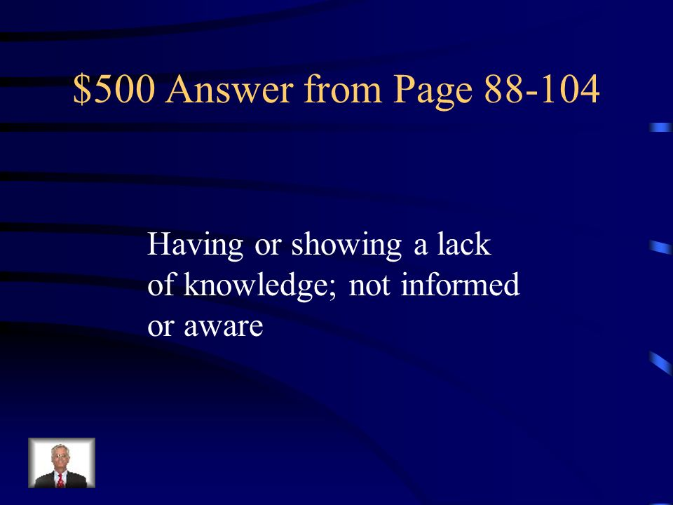 $500 Answer from Page 88-104 Having or showing a lack of knowledge; not informed or aware