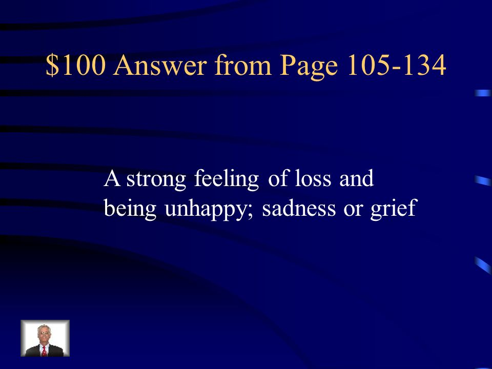 $100 Answer from Page 105-134 A strong feeling of loss and being unhappy; sadness or grief
