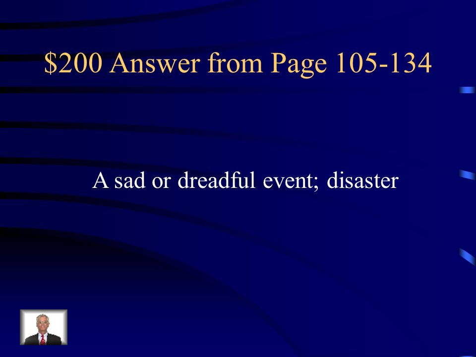 $200 Answer from Page 105-134 A sad or dreadful event; disaster