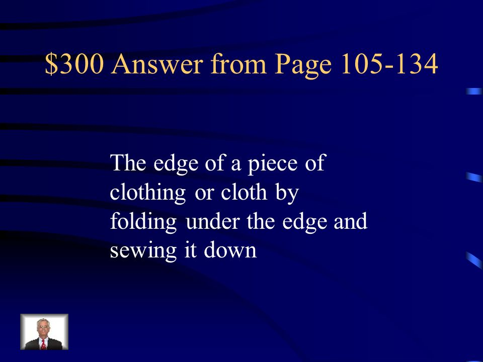 $300 Answer from Page 105-134 The edge of a piece of clothing or cloth by folding under the edge and sewing it down.