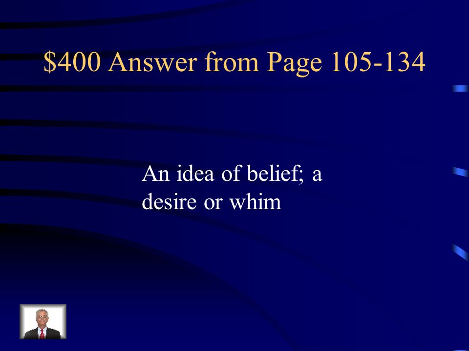 $400 Answer from Page 105-134 An idea of belief; a desire or whim