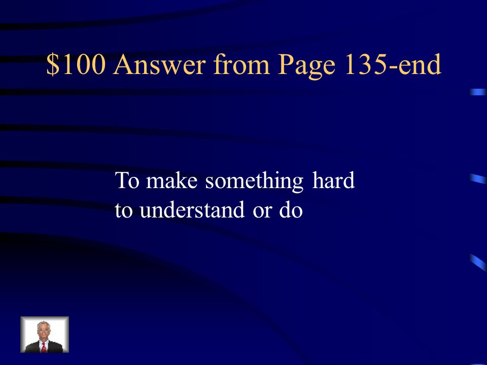 $100 Answer from Page 135-end To make something hard to understand or do
