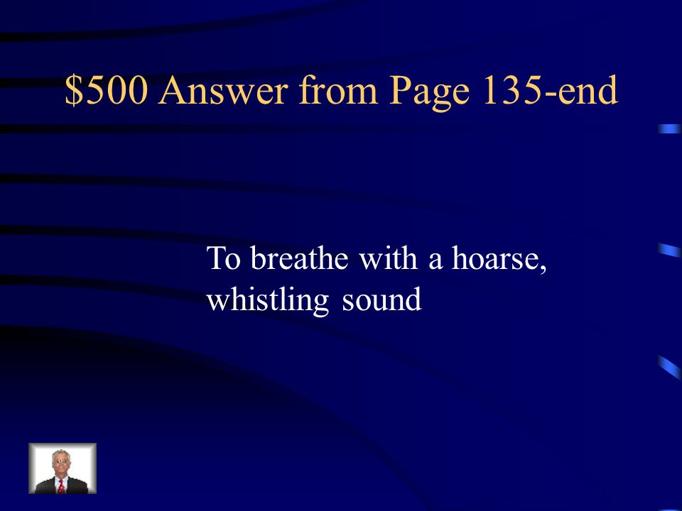 $500 Answer from Page 135-end To breathe with a hoarse, whistling sound