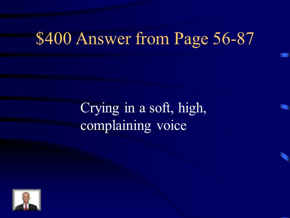 $400 Answer from Page Crying in a soft, high, complaining voice
