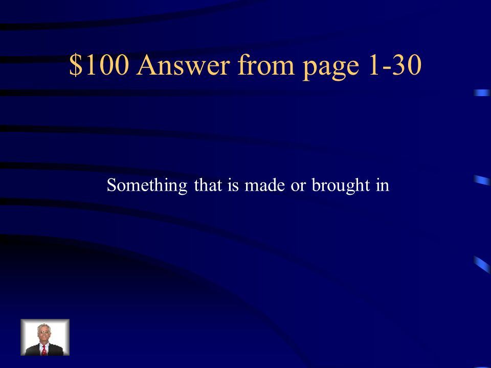 $100 Answer from page 1-30 Something that is made or brought in