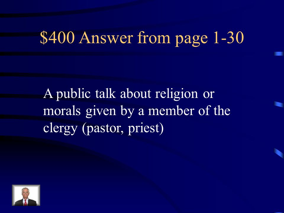 $400 Answer from page 1-30 A public talk about religion or morals given by a member of the clergy (pastor, priest)