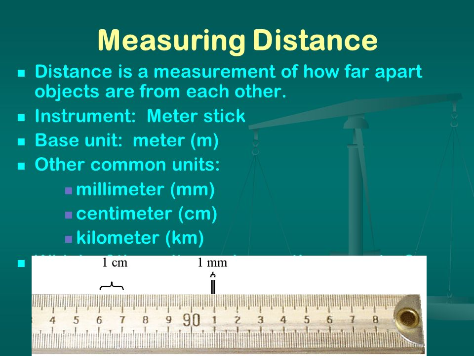 Measuring Distance Distance is a measurement of how far apart objects are from each other. Instrument: Meter stick.