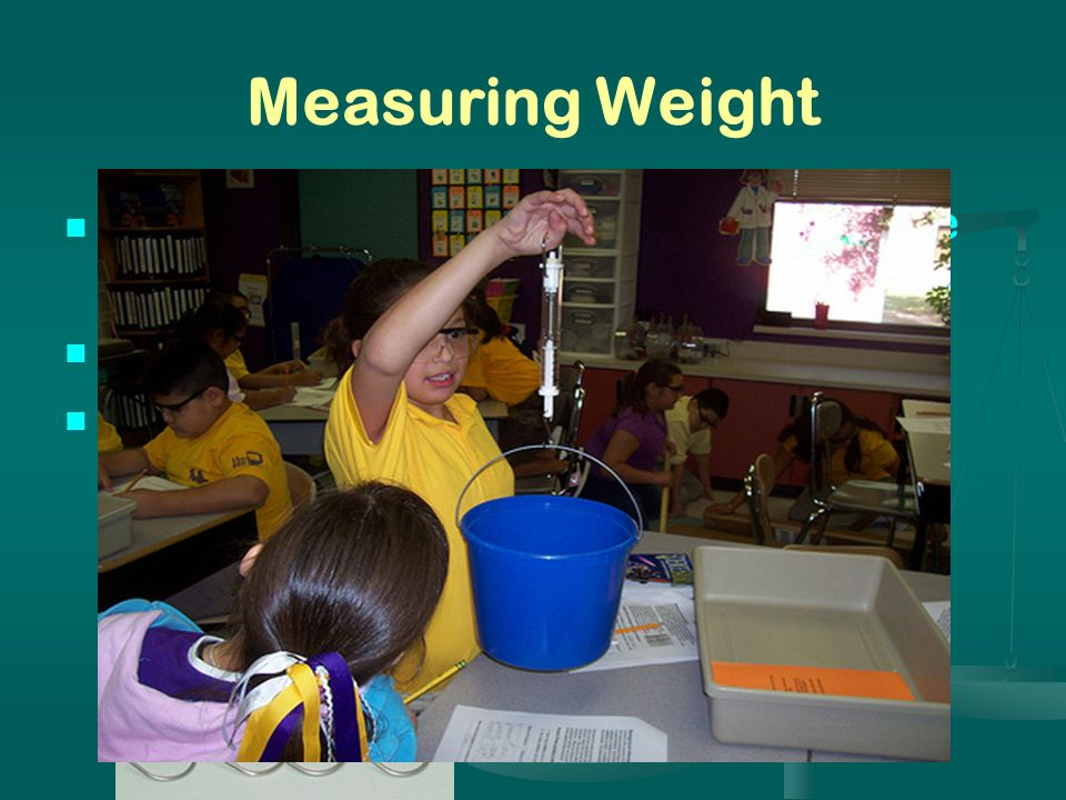 Measuring Weight Weight is a measurement of the force of gravity acting upon an object. Instrument: Spring scale.