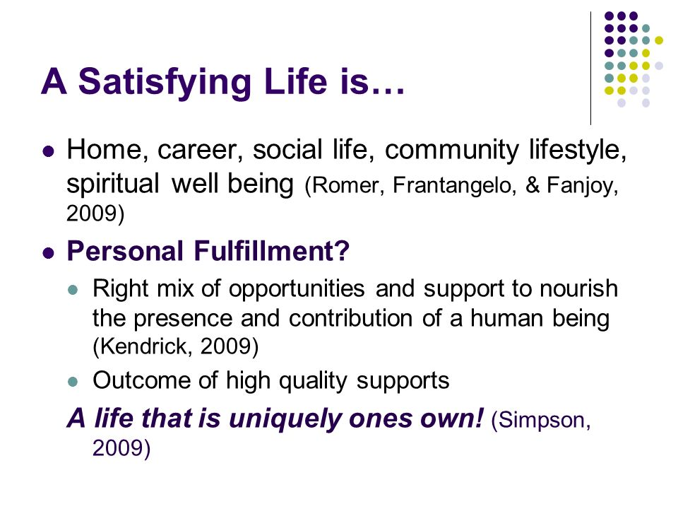 A Satisfying Life is… Home, career, social life, community lifestyle, spiritual well being (Romer, Frantangelo, & Fanjoy, 2009)