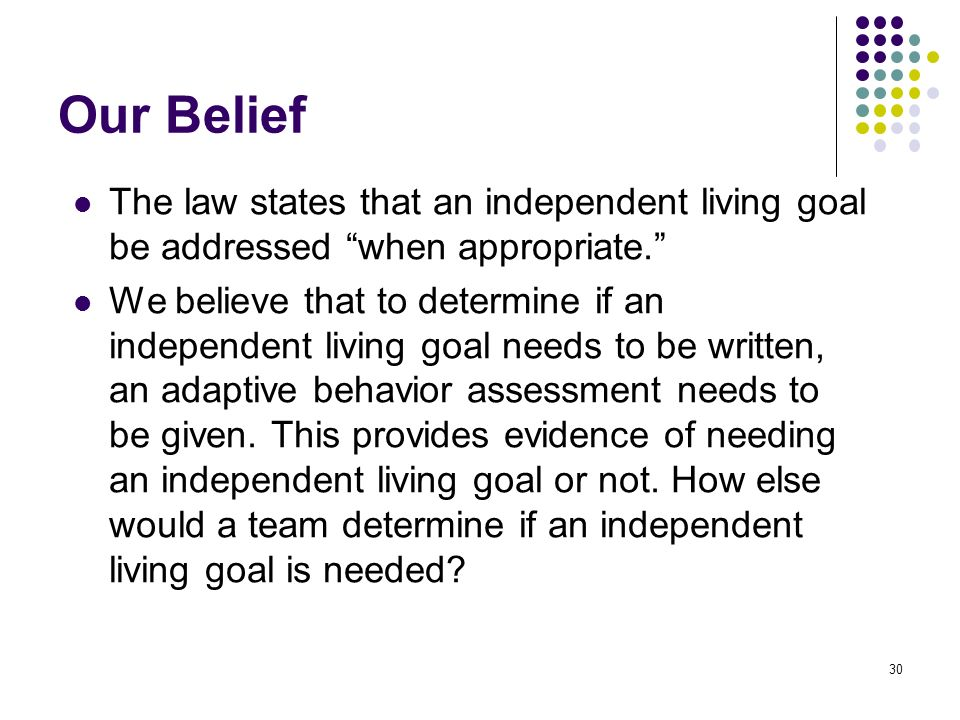 Our Belief The law states that an independent living goal be addressed when appropriate.