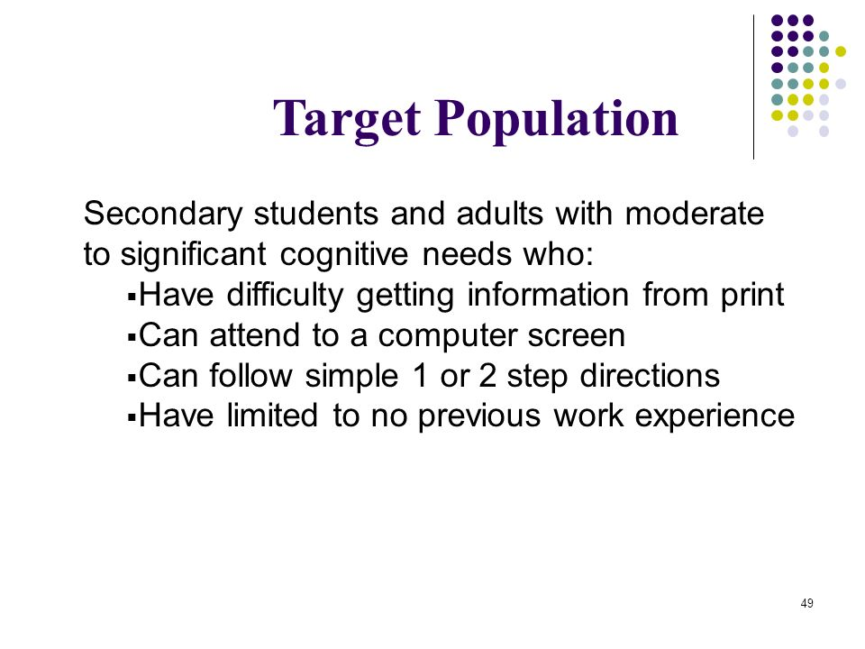 Target Population Secondary students and adults with moderate to significant cognitive needs who: Have difficulty getting information from print.