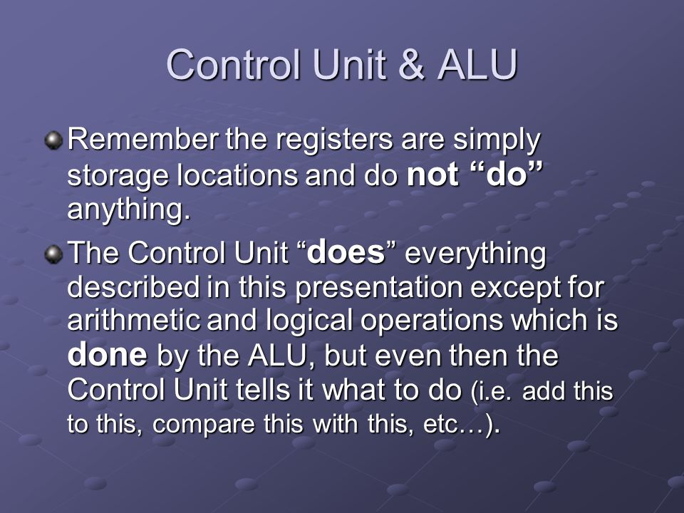 Control Unit & ALU Remember the registers are simply storage locations and do not do anything.
