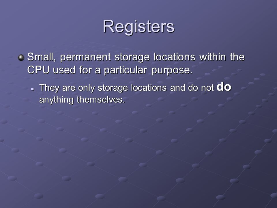 Registers Small, permanent storage locations within the CPU used for a particular purpose.