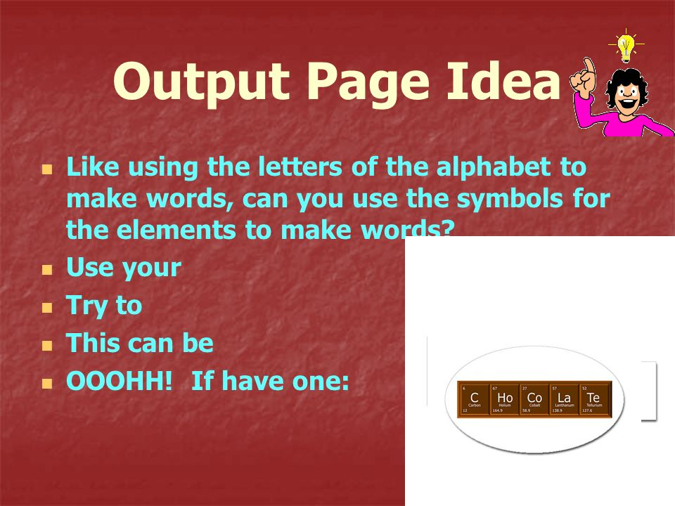 Output Page Idea Like using the letters of the alphabet to make words, can you use the symbols for the elements to make words