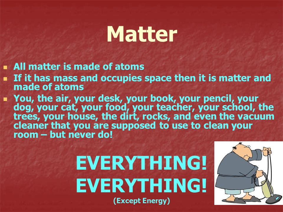 Matter EVERYTHING! All matter is made of atoms