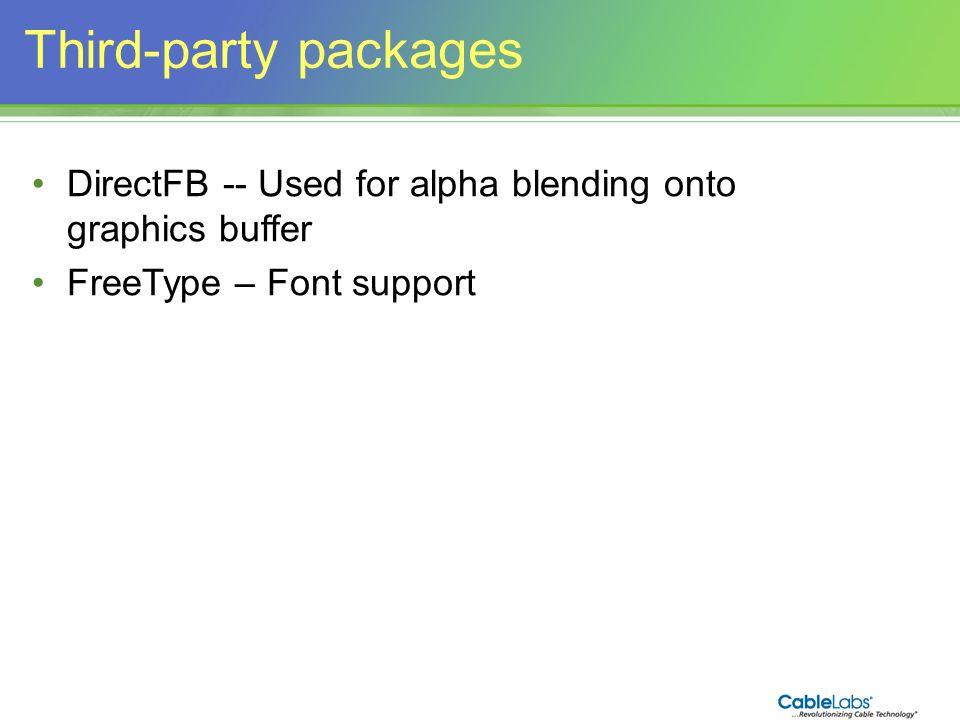 Third-party packages DirectFB -- Used for alpha blending onto graphics buffer. FreeType – Font support.