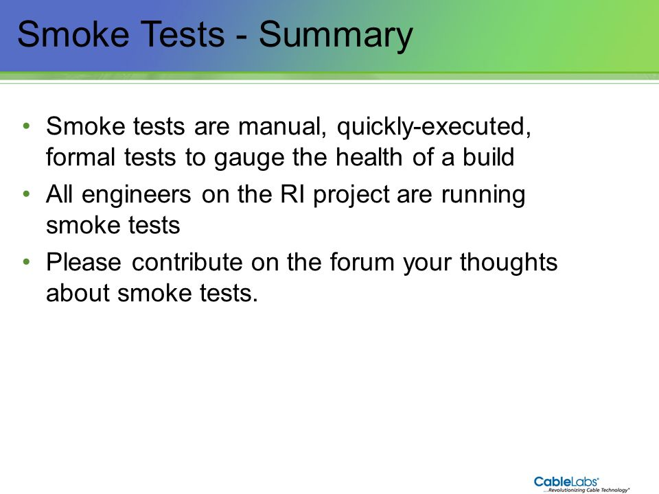 Smoke Tests - Summary Smoke tests are manual, quickly-executed, formal tests to gauge the health of a build.
