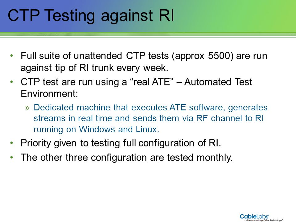 CTP Testing against RI Full suite of unattended CTP tests (approx 5500) are run against tip of RI trunk every week.