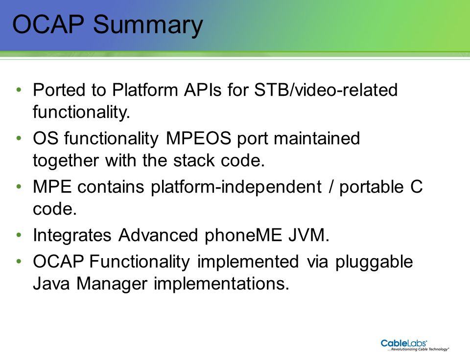 OCAP Summary Ported to Platform APIs for STB/video-related functionality. OS functionality MPEOS port maintained together with the stack code.