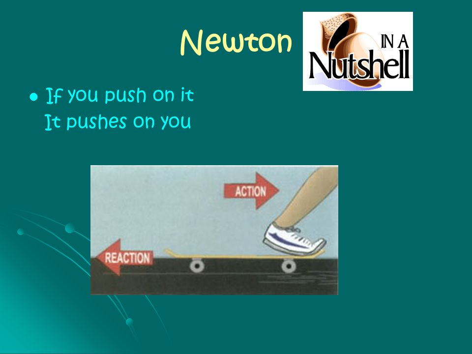 Newton If you push on it It pushes on you