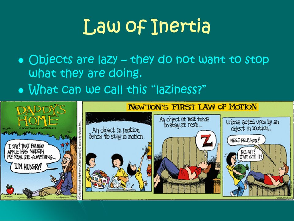 Law of Inertia Objects are lazy – they do not want to stop what they are doing. What can we call this laziness
